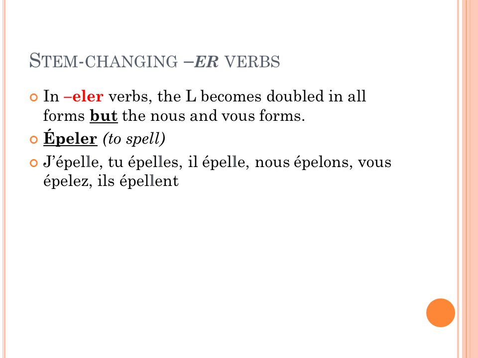 S TEM - CHANGING – ER VERBS In –eler verbs, the L becomes doubled in all forms but the nous and vous forms. Épeler (to spell) Jépel l e, tu épel l es,