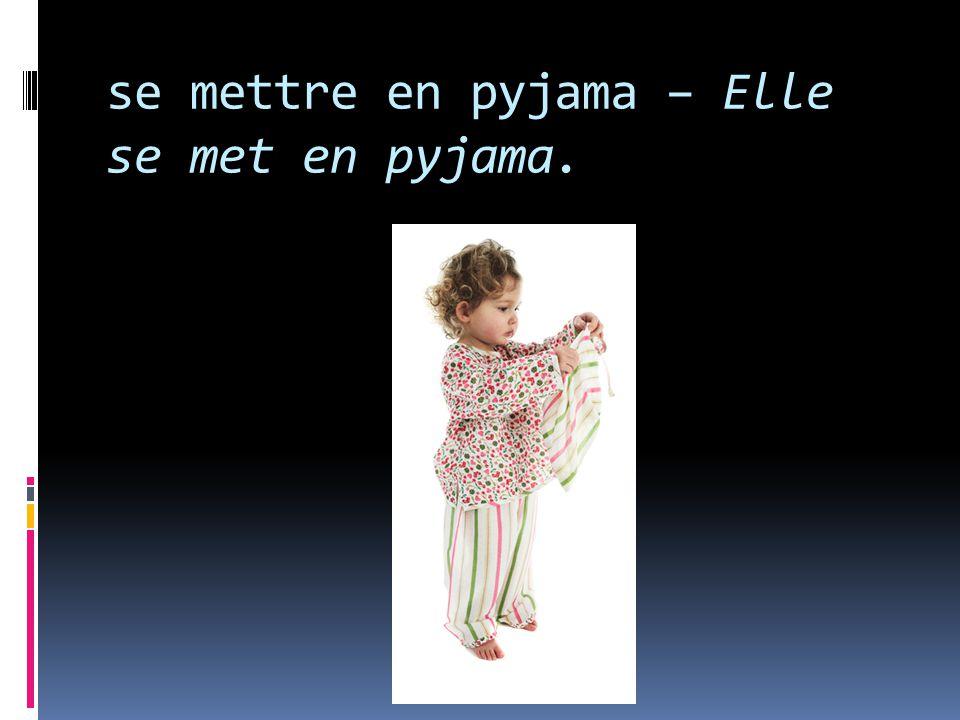 se mettre en pyjama – Elle se met en pyjama.