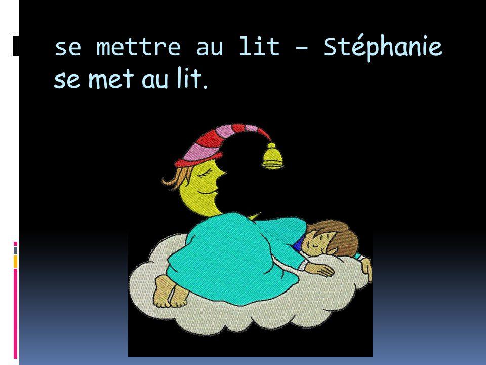 se mettre au lit – St éphanie se met au lit.