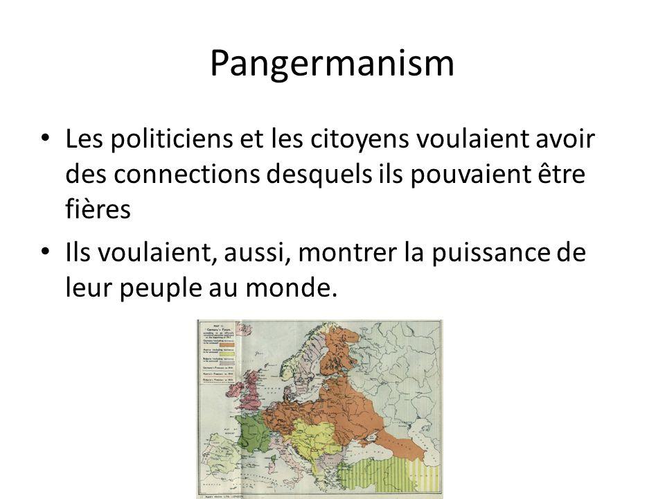 Pangermanism Les politiciens et les citoyens voulaient avoir des connections desquels ils pouvaient être fières Ils voulaient, aussi, montrer la puiss