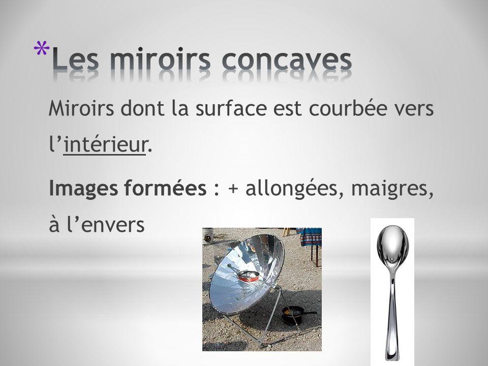 Miroirs dont la surface est courbée vers lintérieur. Images formées : + allongées, maigres, à lenvers