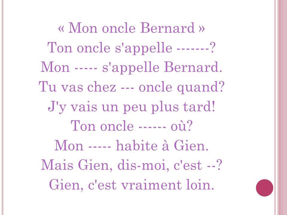 « Mon oncle Bernard » Ton oncle s'appelle -------? Mon ----- s'appelle Bernard. Tu vas chez --- oncle quand? J'y vais un peu plus tard! Ton oncle ----