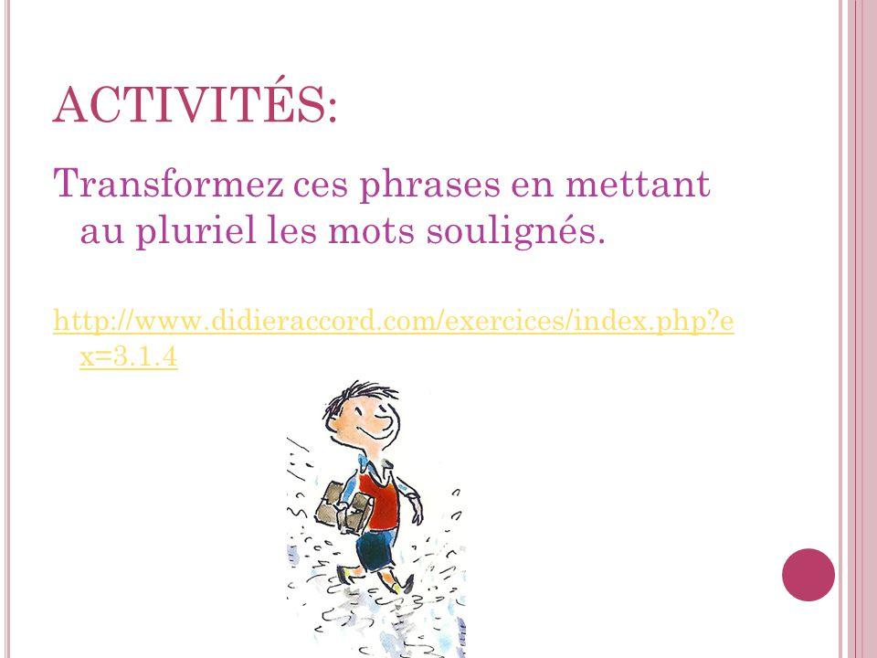 ACTIVITÉS: Transformez ces phrases en mettant au pluriel les mots soulignés. http://www.didieraccord.com/exercices/index.php?e x=3.1.4