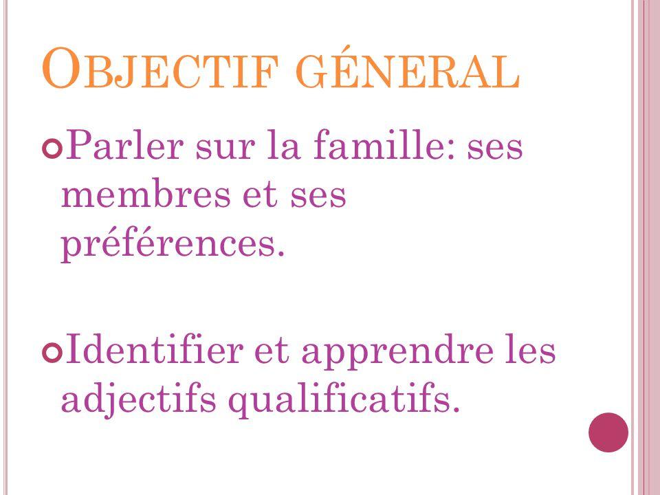 O BJECTIF GÉNERAL Parler sur la famille: ses membres et ses préférences. Identifier et apprendre les adjectifs qualificatifs.
