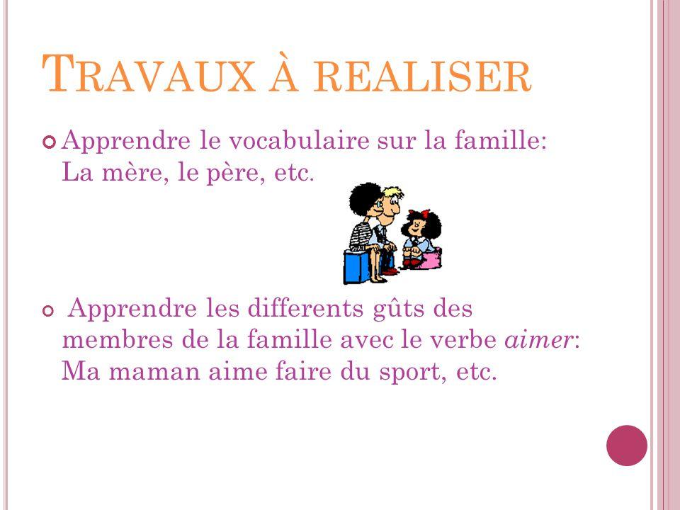 T RAVAUX À REALISER Apprendre le vocabulaire sur la famille: La mère, le père, etc. Apprendre les differents gûts des membres de la famille avec le ve