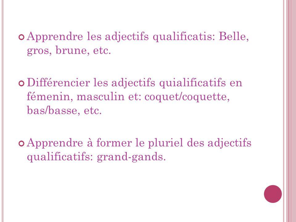 Apprendre les adjectifs qualificatis: Belle, gros, brune, etc. Différencier les adjectifs quialificatifs en fémenin, masculin et: coquet/coquette, bas