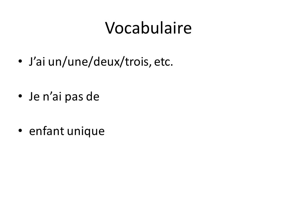 Vocabulaire Jai un/une/deux/trois, etc. Je nai pas de enfant unique