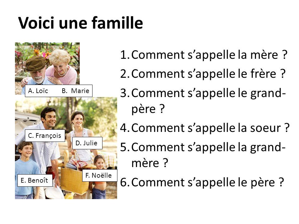 Voici une famille 1.Comment sappelle la mère ? 2.Comment sappelle le frère ? 3.Comment sappelle le grand- père ? 4.Comment sappelle la soeur ? 5.Comme