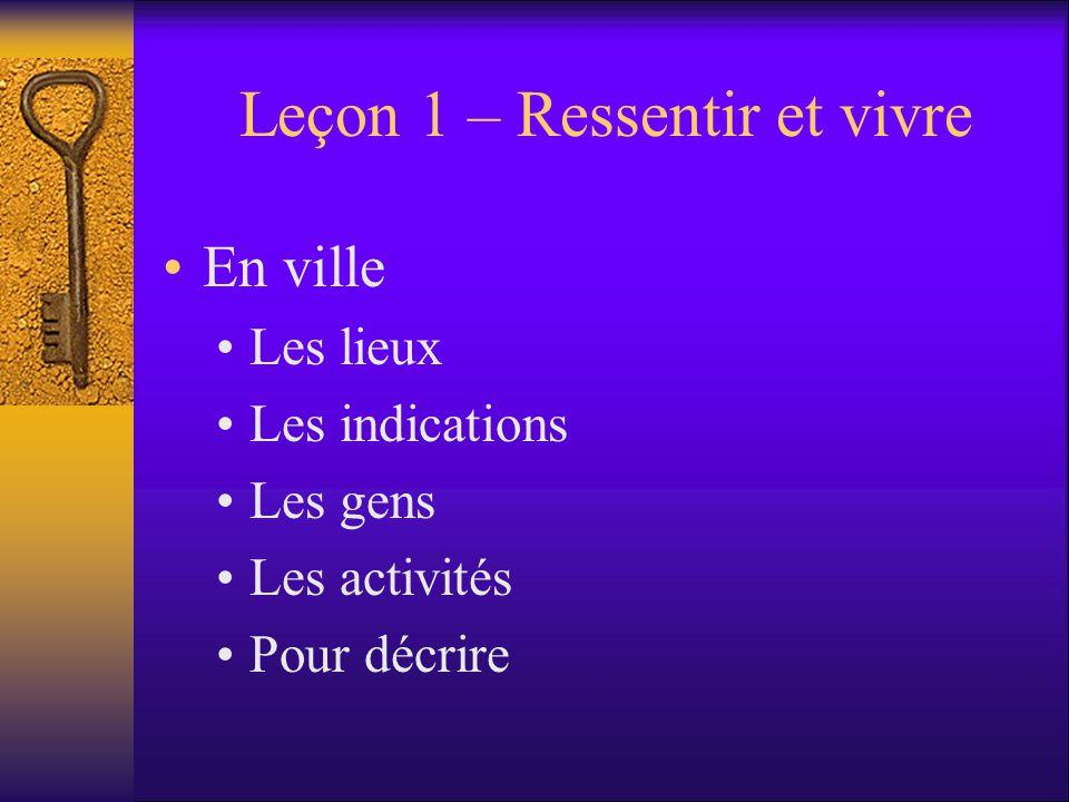 Leçon 1 – Ressentir et vivre En ville Les lieux Les indications Les gens Les activités Pour décrire