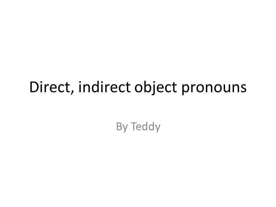 Direct, indirect object pronouns By Teddy