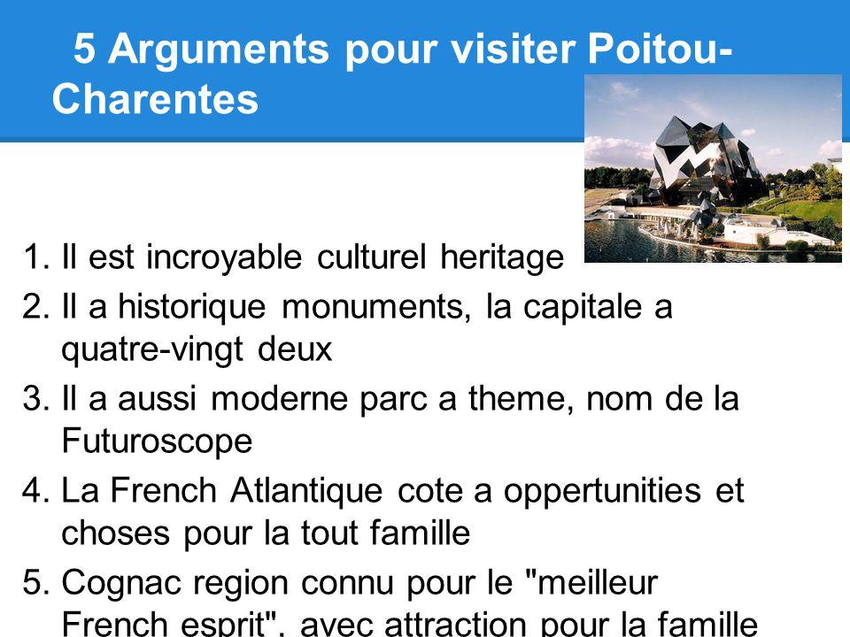 5 Arguments pour visiter Poitou- Charentes 1.Il est incroyable culturel heritage 2.Il a historique monuments, la capitale a quatre-vingt deux 3.Il a a