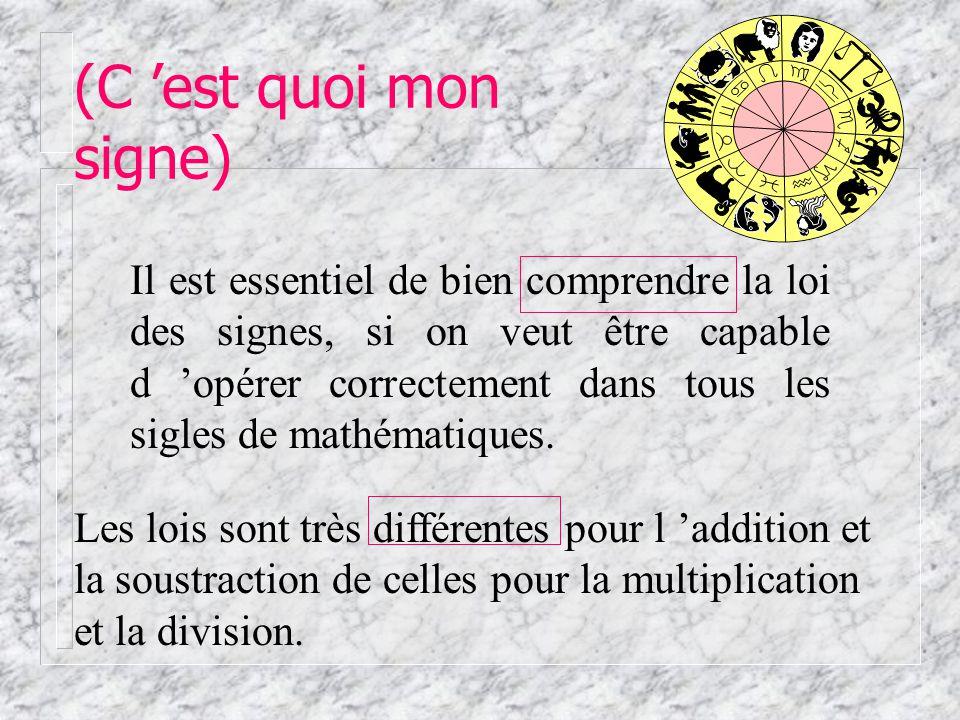 (C est quoi mon signe) Il est essentiel de bien comprendre la loi des signes, si on veut être capable d opérer correctement dans tous les sigles de mathématiques.