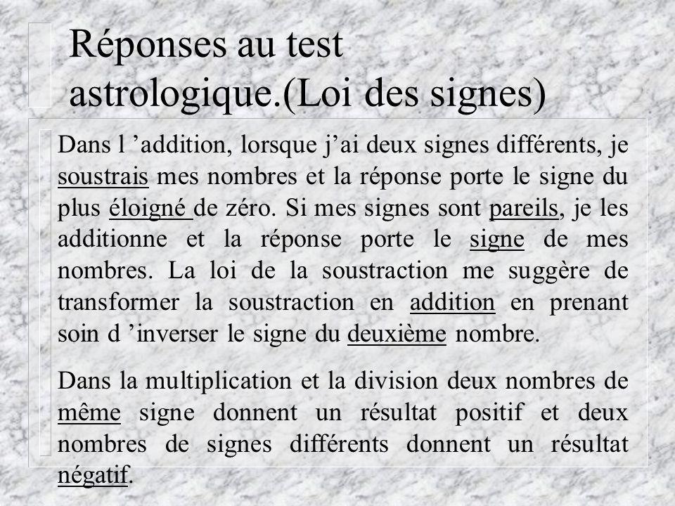 Réponses au test astrologique.(Loi des signes) Dans l addition, lorsque jai deux signes différents, je soustrais mes nombres et la réponse porte le signe du plus éloigné de zéro.