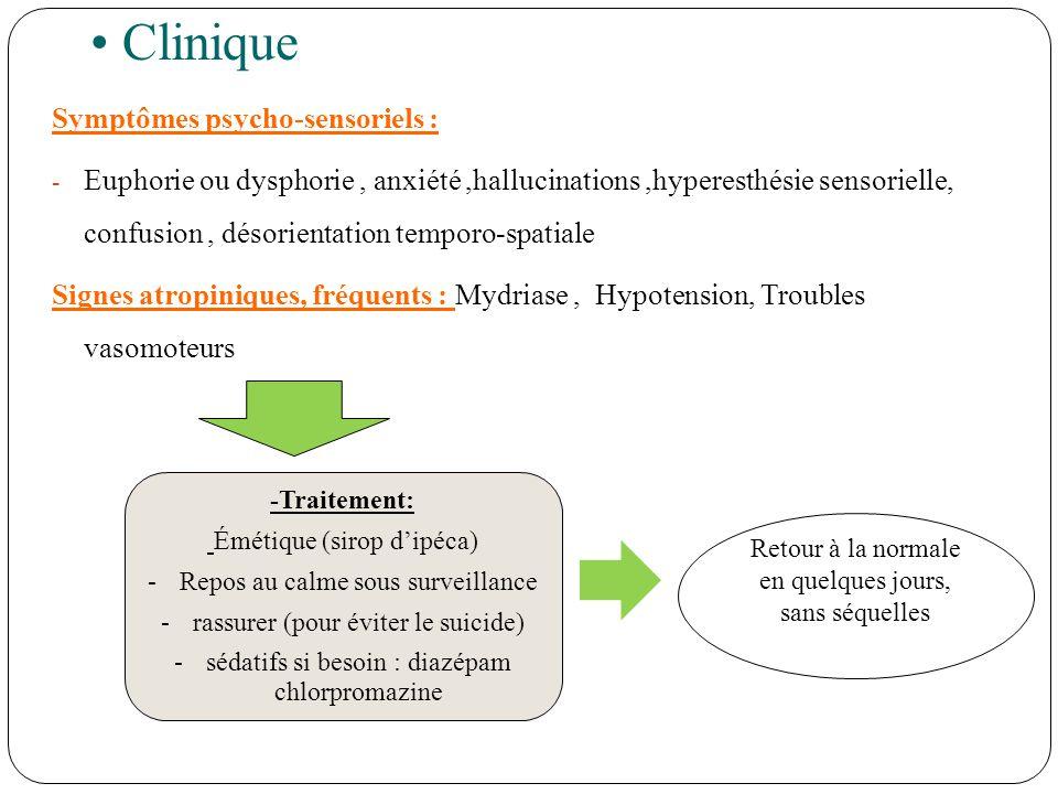 Clinique Symptômes psycho-sensoriels : - Euphorie ou dysphorie, anxiété,hallucinations,hyperesthésie sensorielle, confusion, désorientation temporo-spatiale Signes atropiniques, fréquents : Mydriase, Hypotension, Troubles vasomoteurs Retour à la normale en quelques jours, sans séquelles -Traitement: Émétique (sirop dipéca) -Repos au calme sous surveillance -rassurer (pour éviter le suicide) -sédatifs si besoin : diazépam chlorpromazine