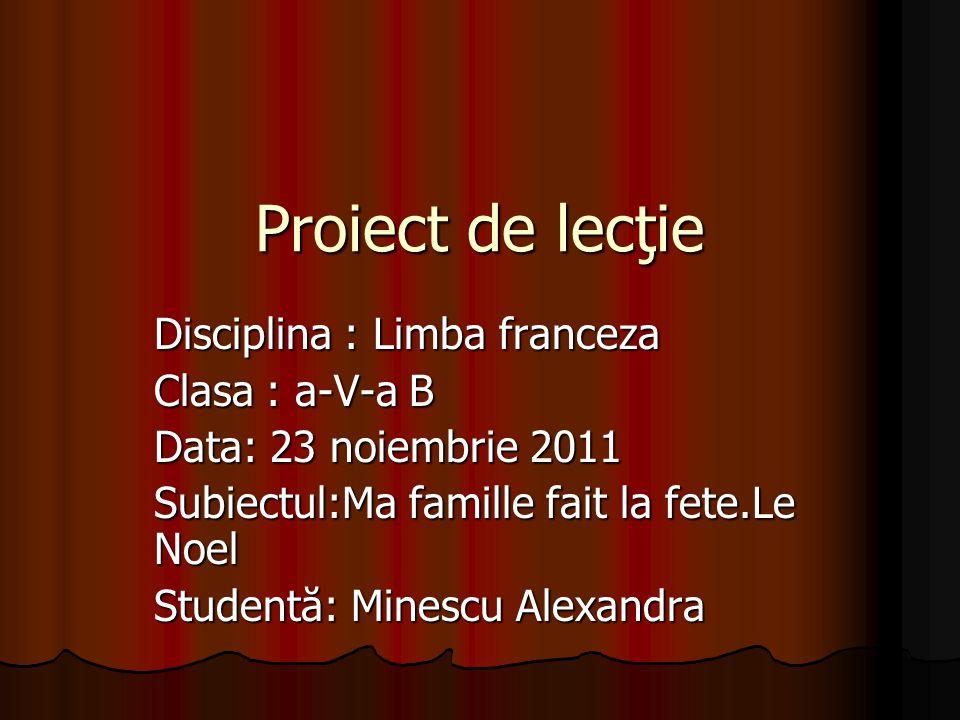 Proiect de lecţie Disciplina : Limba franceza Clasa : a-V-a B Data: 23 noiembrie 2011 Subiectul:Ma famille fait la fete.Le Noel Studentă: Minescu Alex