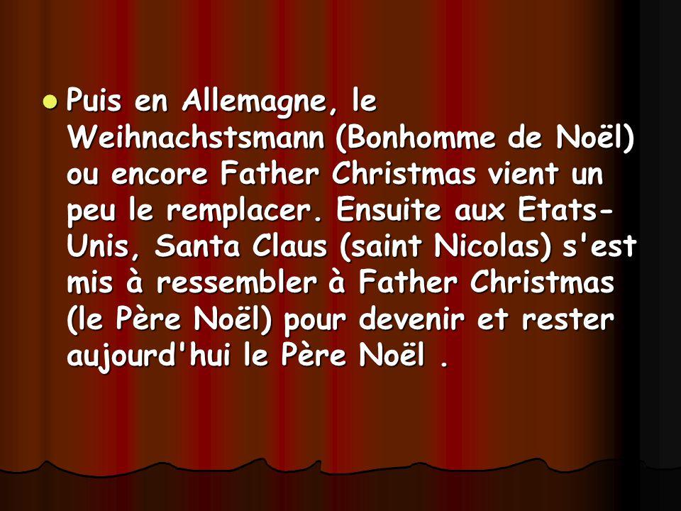 Puis en Allemagne, le Weihnachstsmann (Bonhomme de Noël) ou encore Father Christmas vient un peu le remplacer. Ensuite aux Etats- Unis, Santa Claus (s