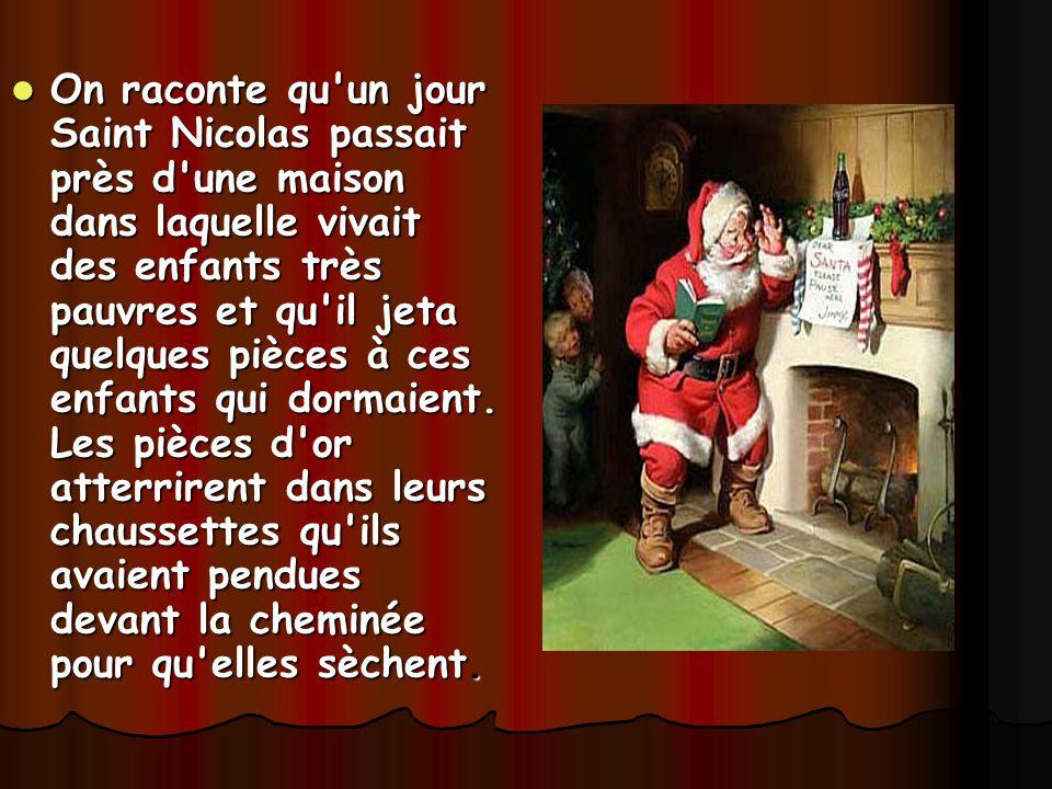 On raconte qu'un jour Saint Nicolas passait près d'une maison dans laquelle vivait des enfants très pauvres et qu'il jeta quelques pièces à ces enfant