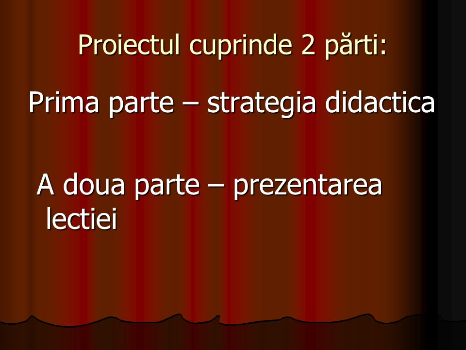 Proiectul cuprinde 2 părti: Prima parte – strategia didactica A doua parte – prezentarea lectiei A doua parte – prezentarea lectiei