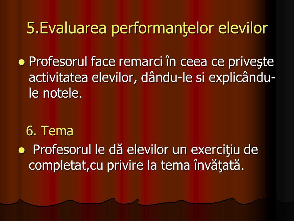 5.Evaluarea performanţelor elevilor Profesorul face remarci în ceea ce priveşte activitatea elevilor, dându-le si explicându- le notele. Profesorul fa