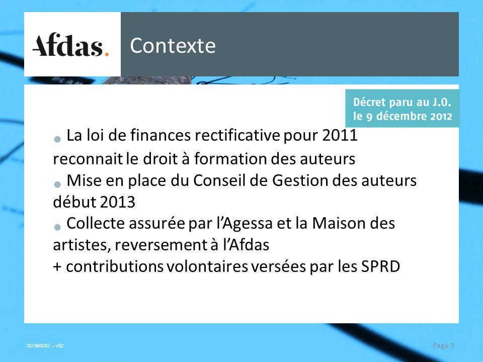 3COM0267 – v02 Contexte La loi de finances rectificative pour 2011 reconnait le droit à formation des auteurs Mise en place du Conseil de Gestion des auteurs début 2013 Collecte assurée par lAgessa et la Maison des artistes, reversement à lAfdas + contributions volontaires versées par les SPRD Page 3