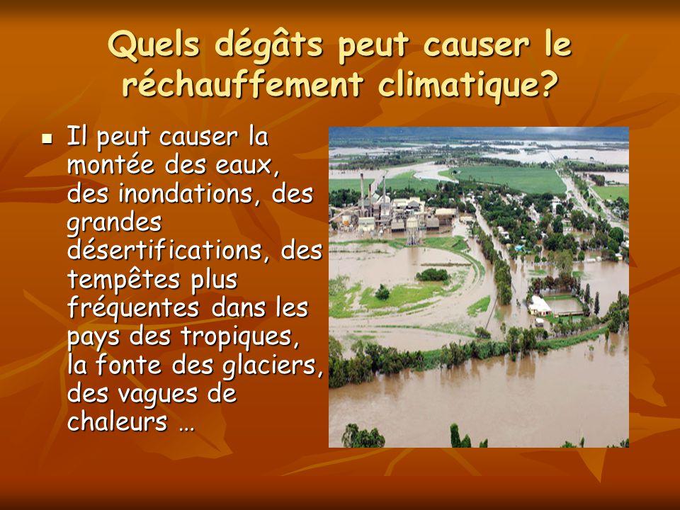 Quels dégâts peut causer le réchauffement climatique? Il peut causer la montée des eaux, des inondations, des grandes désertifications, des tempêtes p