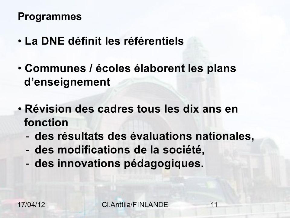 17/04/12Cl.Anttila/FINLANDE11 Programmes La DNE définit les référentiels Communes / écoles élaborent les plans denseignement Révision des cadres tous les dix ans en fonction - des résultats des évaluations nationales, - des modifications de la société, - des innovations pédagogiques.