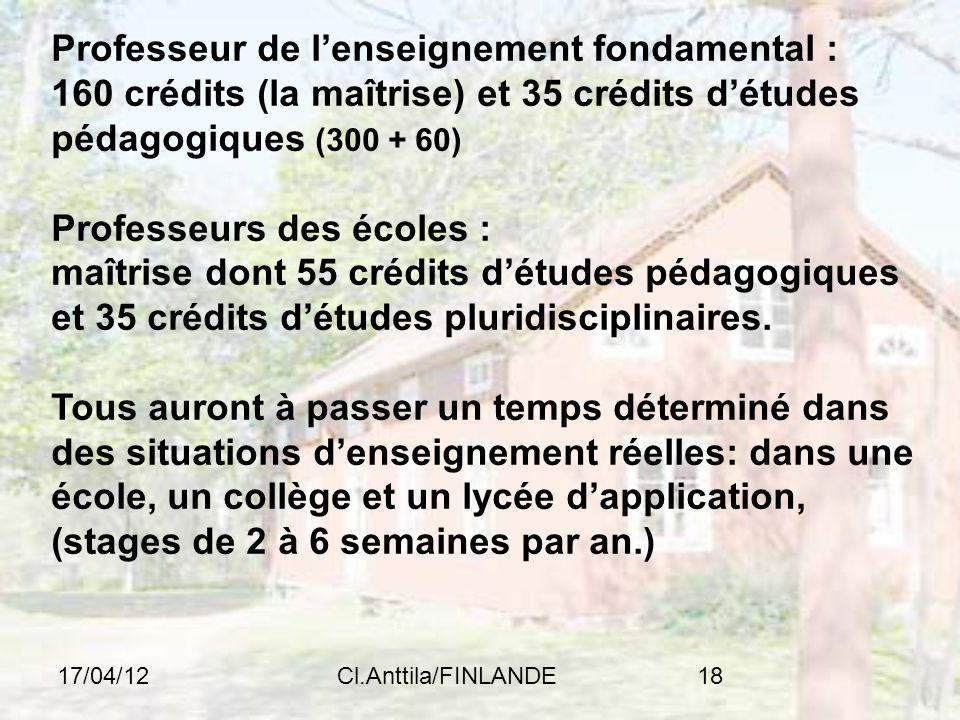 17/04/12Cl.Anttila/FINLANDE18 Professeur de lenseignement fondamental : 160 crédits (la maîtrise) et 35 crédits détudes pédagogiques (300 + 60) Professeurs des écoles : maîtrise dont 55 crédits détudes pédagogiques et 35 crédits détudes pluridisciplinaires.