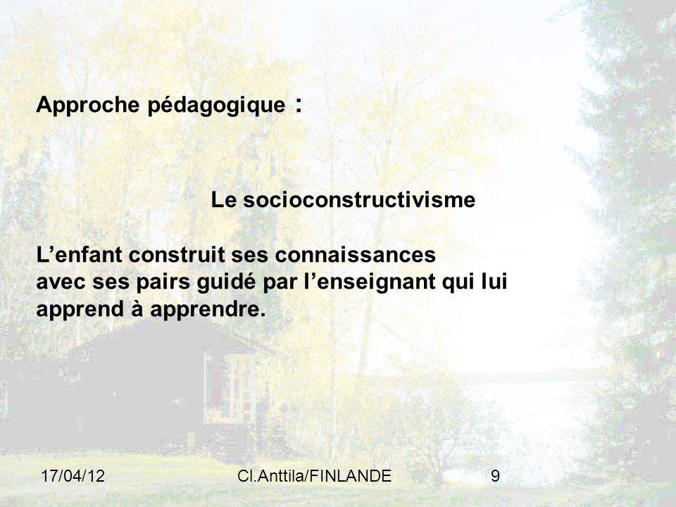 17/04/12Cl.Anttila/FINLANDE9 Approche pédagogique : Le socioconstructivisme Lenfant construit ses connaissances avec ses pairs guidé par lenseignant qui lui apprend à apprendre.