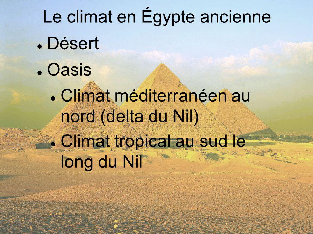 Désert Oasis Climat méditerranéen au nord (delta du Nil) Climat tropical au sud le long du Nil Le climat en Égypte ancienne