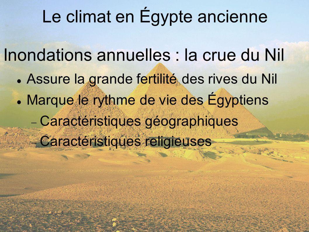 Inondations annuelles : la crue du Nil Assure la grande fertilité des rives du Nil Marque le rythme de vie des Égyptiens Caractéristiques géographiques Caractéristiques religieuses Le climat en Égypte ancienne