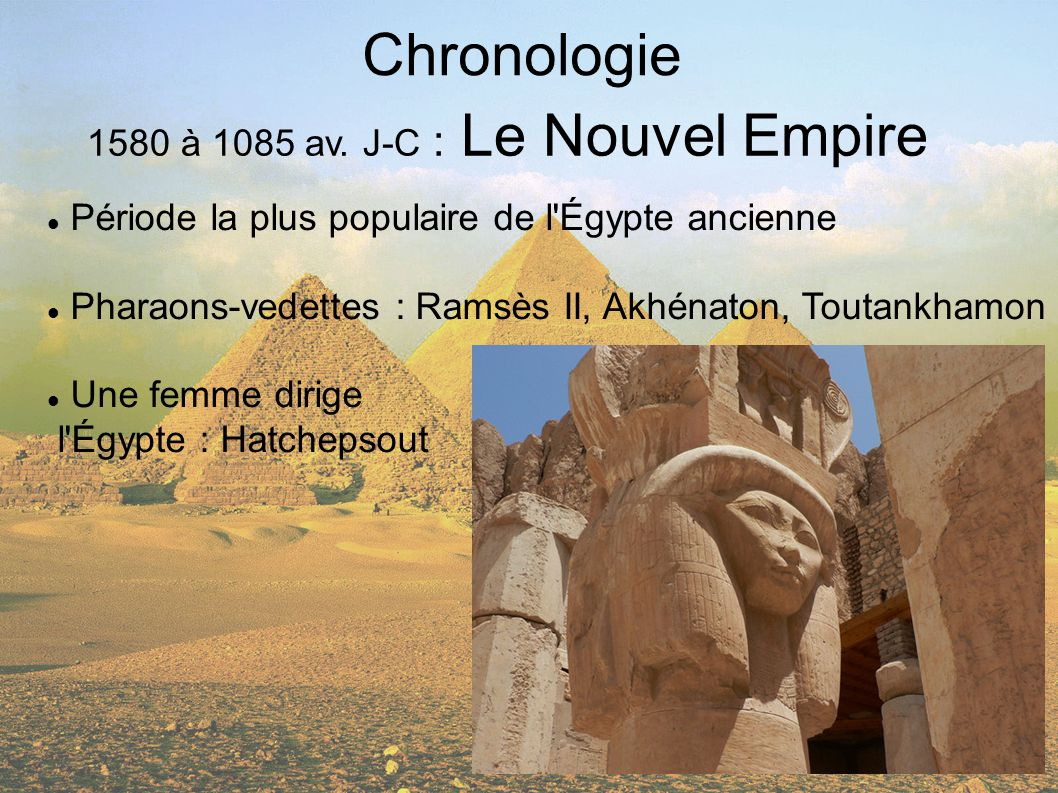 Chronologie 1580 à 1085 av. J-C : Le Nouvel Empire Période la plus populaire de l'Égypte ancienne Pharaons-vedettes : Ramsès II, Akhénaton, Toutankham