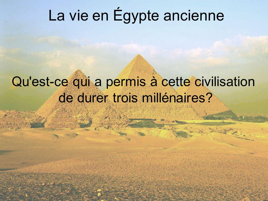 La vie en Égypte ancienne Qu est-ce qui a permis à cette civilisation de durer trois millénaires?