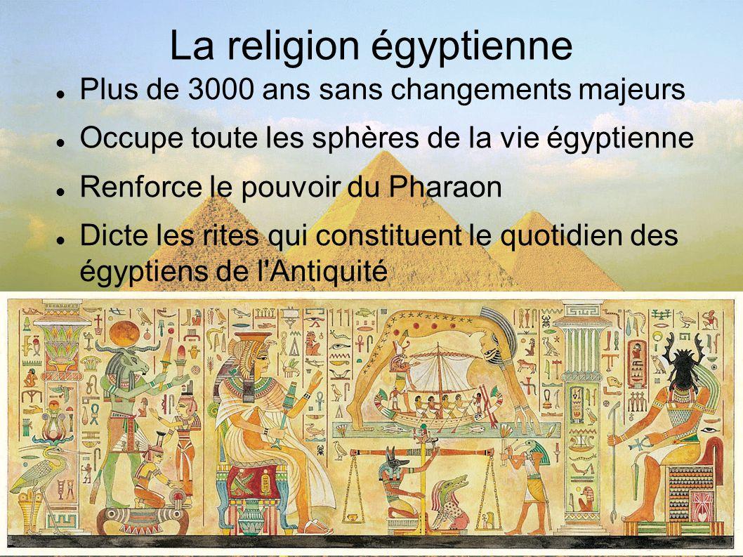 La religion égyptienne Plus de 3000 ans sans changements majeurs Occupe toute les sphères de la vie égyptienne Renforce le pouvoir du Pharaon Dicte le