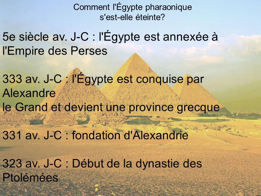 Comment l'Égypte pharaonique s'est-elle éteinte? 5e siècle av. J-C : l'Égypte est annexée à l'Empire des Perses 333 av. J-C : l'Égypte est conquise pa