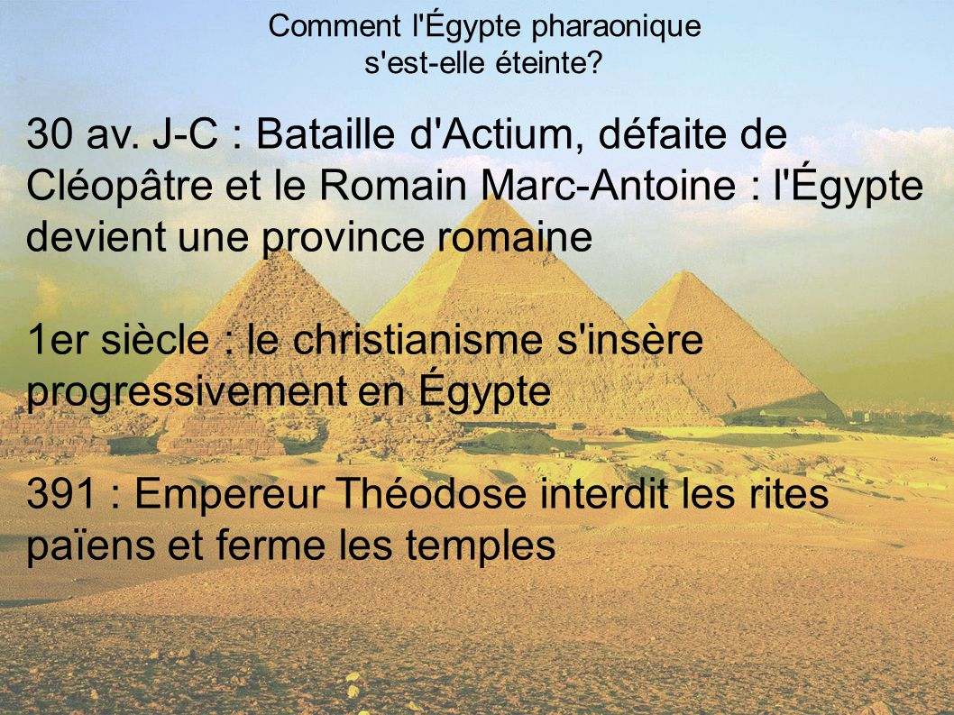 Comment l'Égypte pharaonique s'est-elle éteinte? 30 av. J-C : Bataille d'Actium, défaite de Cléopâtre et le Romain Marc-Antoine : l'Égypte devient une