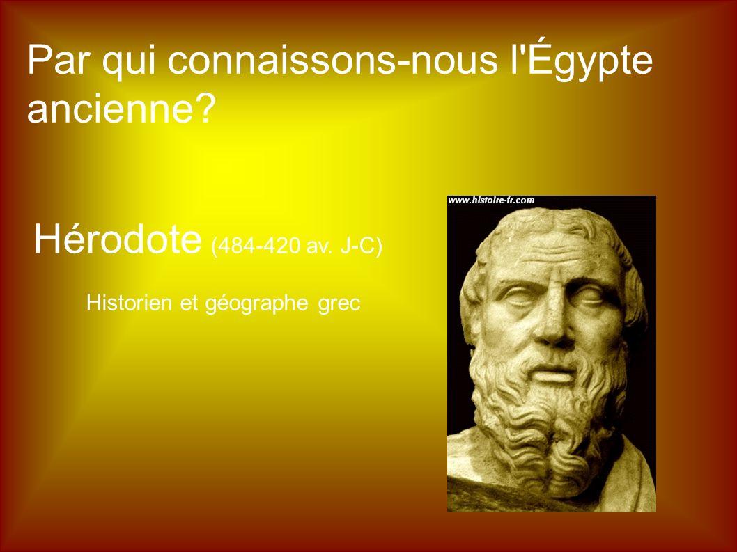 Par qui connaissons-nous l Égypte ancienne? Hérodote (484-420 av. J-C) Historien et géographe grec