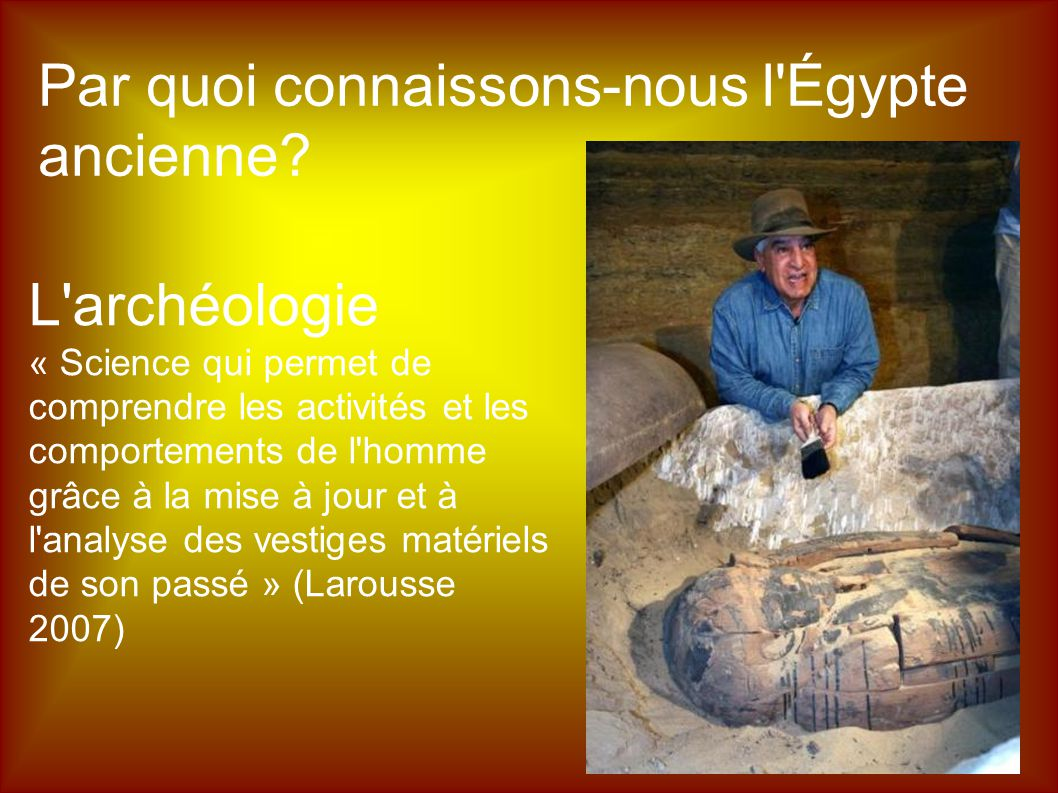 Par quoi connaissons-nous l'Égypte ancienne? L'archéologie « Science qui permet de comprendre les activités et les comportements de l'homme grâce à la