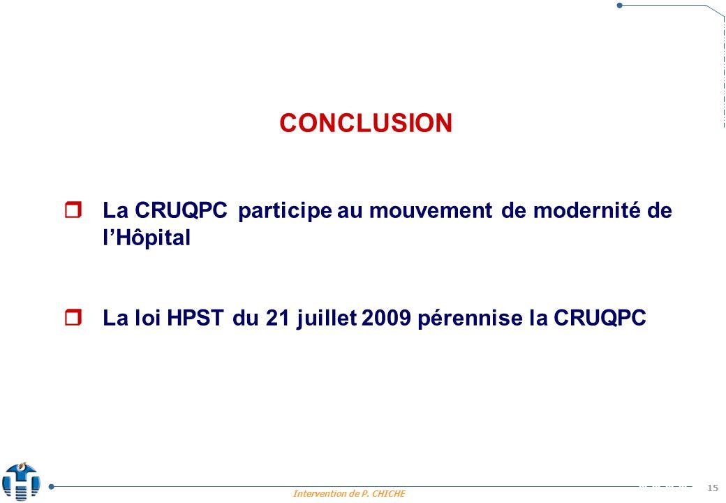 Intervention de P. CHICHE 15 CONCLUSION La CRUQPC participe au mouvement de modernité de lHôpital La loi HPST du 21 juillet 2009 pérennise la CRUQPC