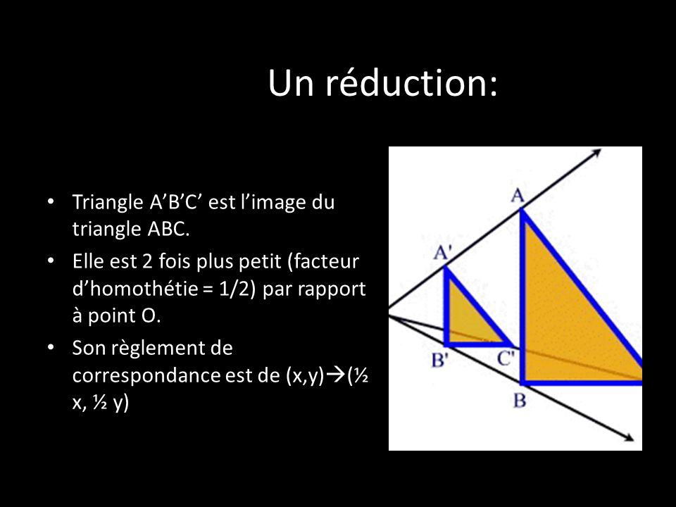 Un réduction: Triangle ABC est limage du triangle ABC. Elle est 2 fois plus petit (facteur dhomothétie = 1/2) par rapport à point O. Son règlement de