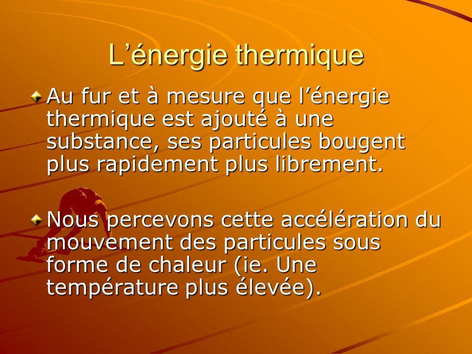 Lénergie thermique Au fur et à mesure que lénergie thermique est ajouté à une substance, ses particules bougent plus rapidement plus librement. Nous p