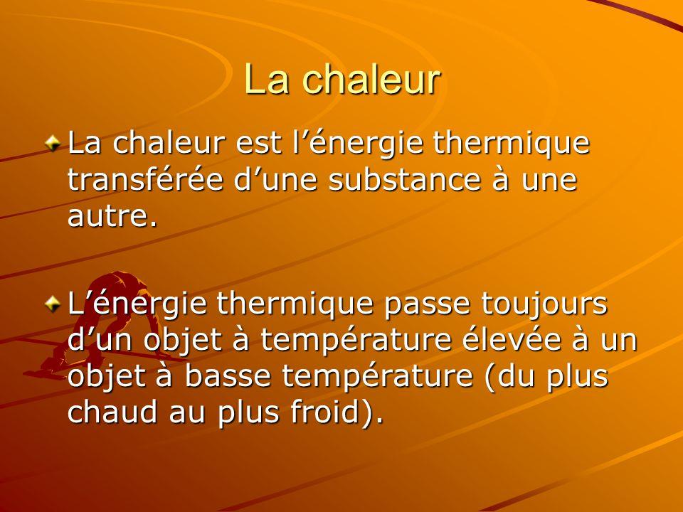 La chaleur La chaleur est lénergie thermique transférée dune substance à une autre. Lénergie thermique passe toujours dun objet à température élevée à