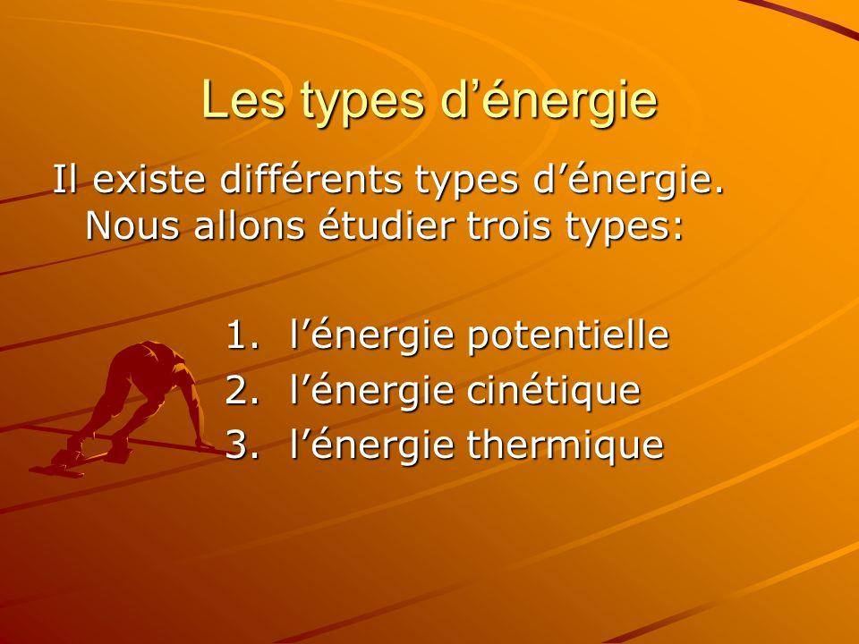 Les types dénergie Il existe différents types dénergie. Nous allons étudier trois types: 1. lénergie potentielle 2. lénergie cinétique 3. lénergie the