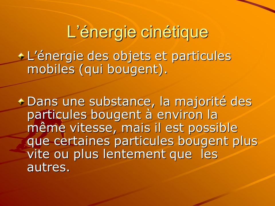 Lénergie cinétique Lénergie des objets et particules mobiles (qui bougent). Dans une substance, la majorité des particules bougent à environ la même v