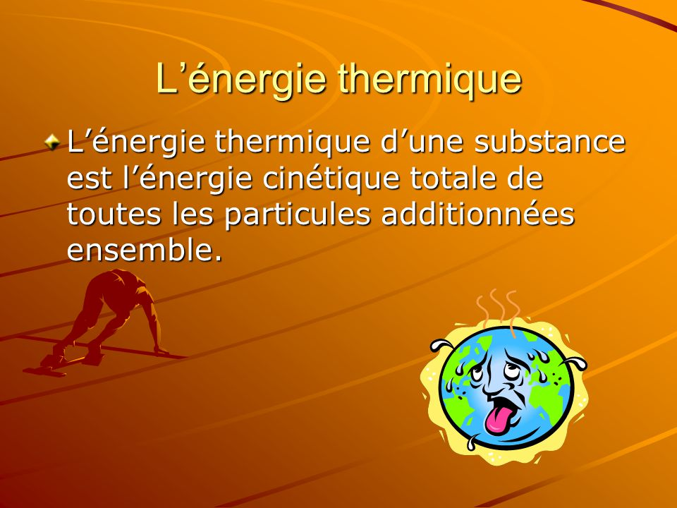 Lénergie thermique Lénergie thermique dune substance est lénergie cinétique totale de toutes les particules additionnées ensemble.