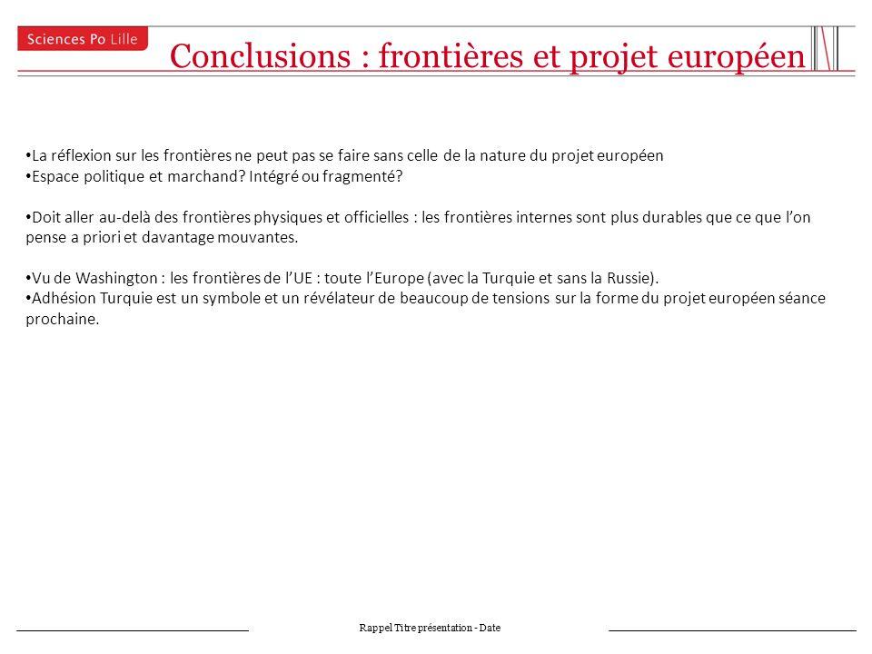 Conclusions : frontières et projet européen Rappel Titre présentation - Date La réflexion sur les frontières ne peut pas se faire sans celle de la nature du projet européen Espace politique et marchand.