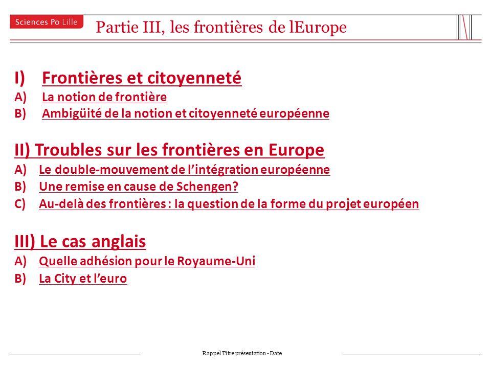 Partie III, les frontières de lEurope Rappel Titre présentation - Date I)Frontières et citoyenneté A)La notion de frontière B)Ambigüité de la notion et citoyenneté européenne II) Troubles sur les frontières en Europe A)Le double-mouvement de lintégration européenne B)Une remise en cause de Schengen.