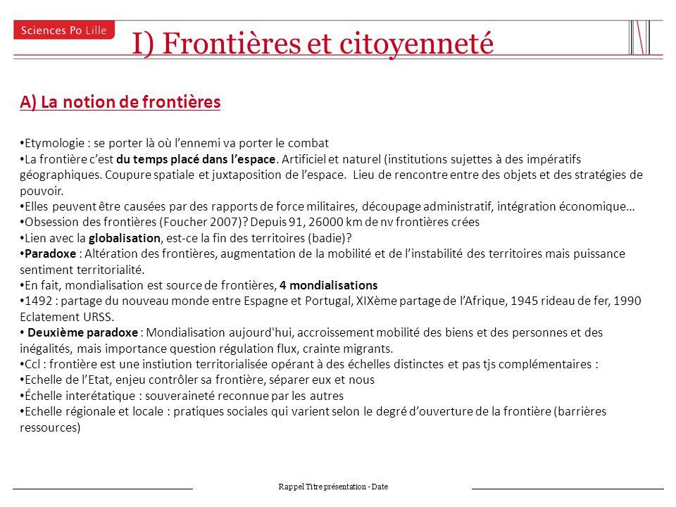 I) Frontières et citoyenneté Rappel Titre présentation - Date A) La notion de frontières Etymologie : se porter là où lennemi va porter le combat La frontière cest du temps placé dans lespace.