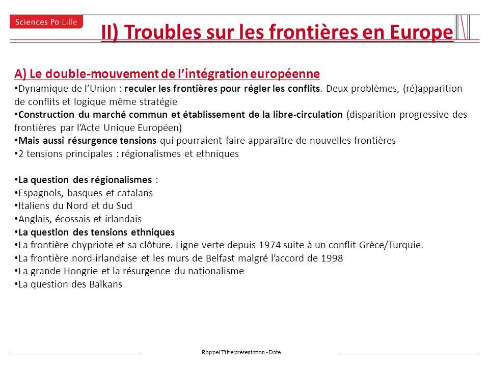 II) Troubles sur les frontières en Europe Rappel Titre présentation - Date A) Le double-mouvement de lintégration européenne Dynamique de lUnion : reculer les frontières pour régler les conflits.