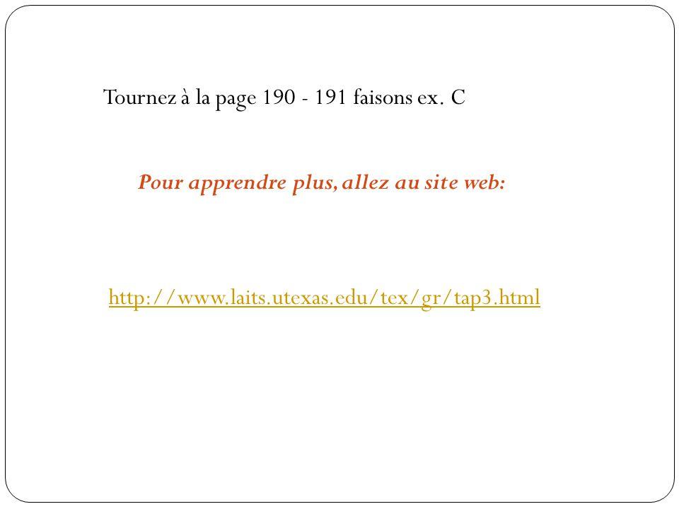 Tournez à la page 190 - 191 faisons ex. C http://www.laits.utexas.edu/tex/gr/tap3.html Pour apprendre plus, allez au site web: