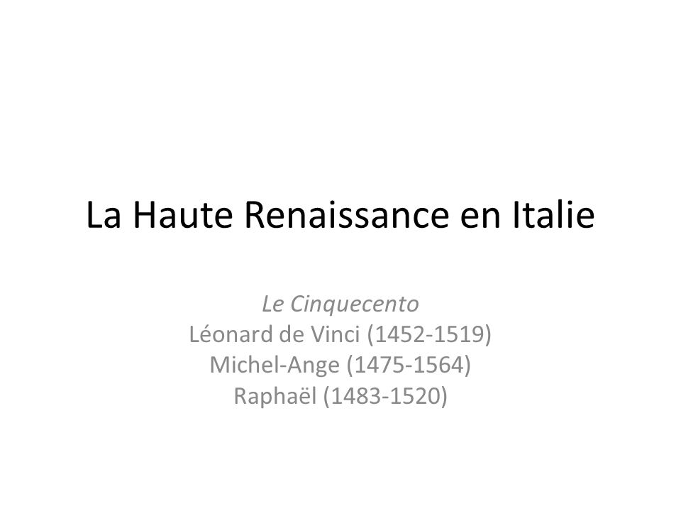 La Haute Renaissance en Italie Le Cinquecento Léonard de Vinci (1452-1519) Michel-Ange (1475-1564) Raphaël (1483-1520)